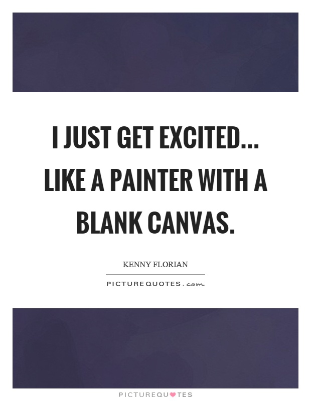 I just get excited... like a painter with a blank canvas Picture Quote #1