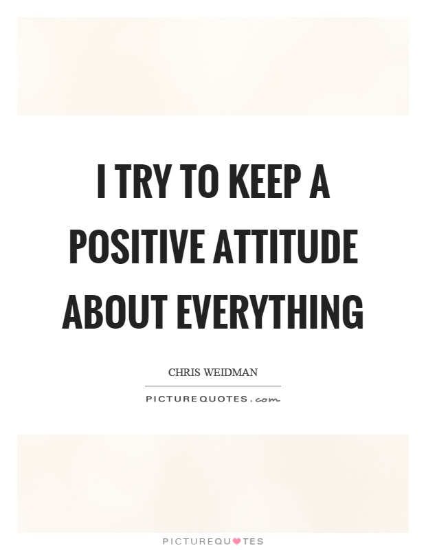 I try to keep a positive attitude about everything Picture Quote #1