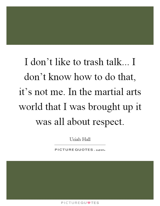 I don't like to trash talk... I don't know how to do that, it's not me. In the martial arts world that I was brought up it was all about respect Picture Quote #1