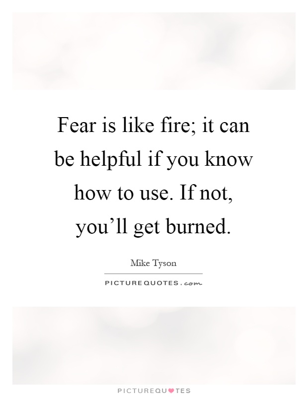 Fear is like fire; it can be helpful if you know how to use. If not, you'll get burned Picture Quote #1