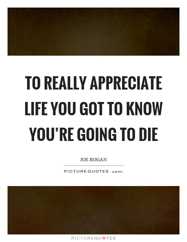 To really appreciate life you got to know you're going to die Picture Quote #1