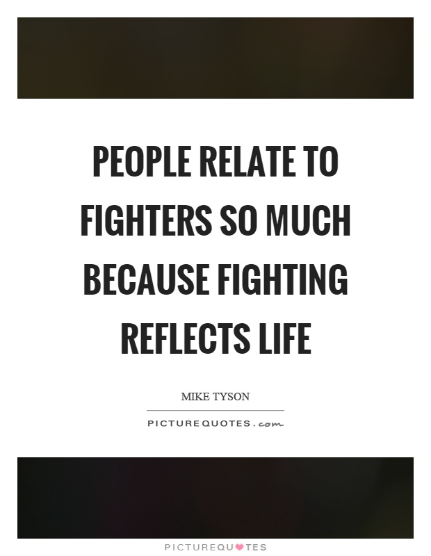 People relate to fighters so much because fighting reflects life Picture Quote #1