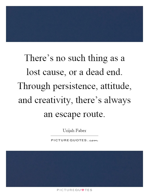 There's no such thing as a lost cause, or a dead end. Through persistence, attitude, and creativity, there's always an escape route Picture Quote #1