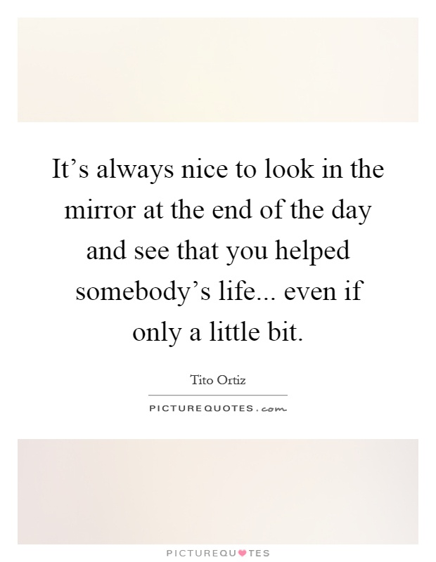 It's always nice to look in the mirror at the end of the day and see that you helped somebody's life... even if only a little bit Picture Quote #1