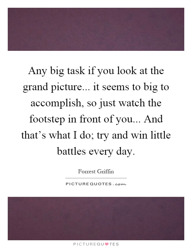 Any big task if you look at the grand picture... it seems to big to accomplish, so just watch the footstep in front of you... And that's what I do; try and win little battles every day Picture Quote #1