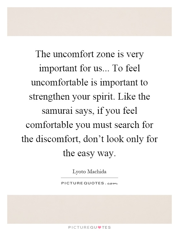 The uncomfort zone is very important for us... To feel uncomfortable is important to strengthen your spirit. Like the samurai says, if you feel comfortable you must search for the discomfort, don't look only for the easy way Picture Quote #1