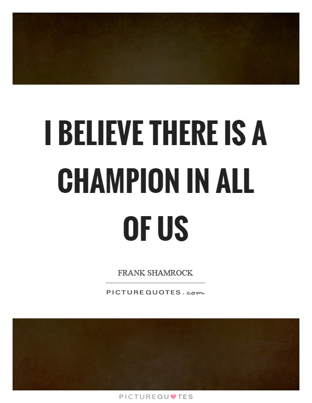 I believe there is a champion in all of us Picture Quote #1