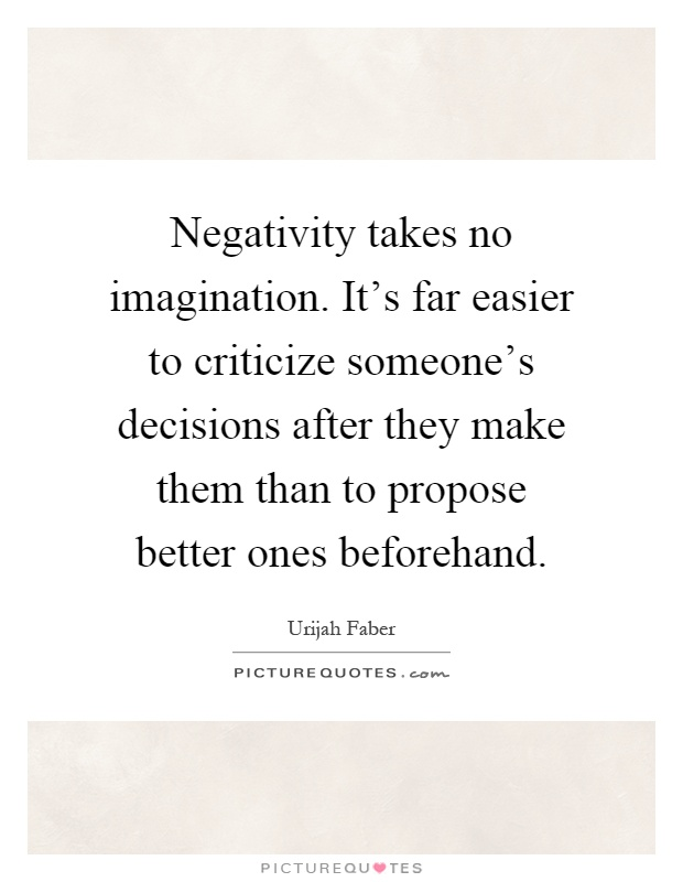 Negativity takes no imagination. It's far easier to criticize someone's decisions after they make them than to propose better ones beforehand Picture Quote #1