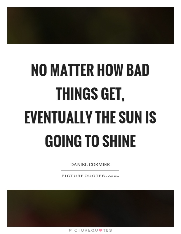 No matter how bad things get, eventually the sun is going to shine Picture Quote #1