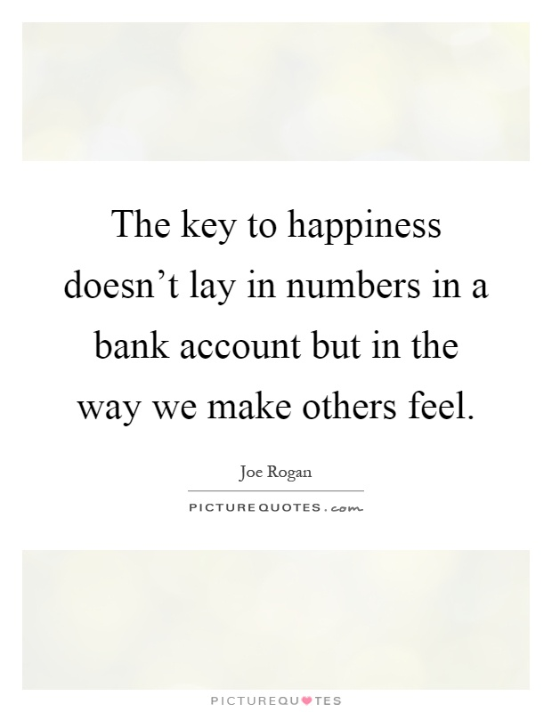 The key to happiness doesn't lay in numbers in a bank account but in the way we make others feel Picture Quote #1