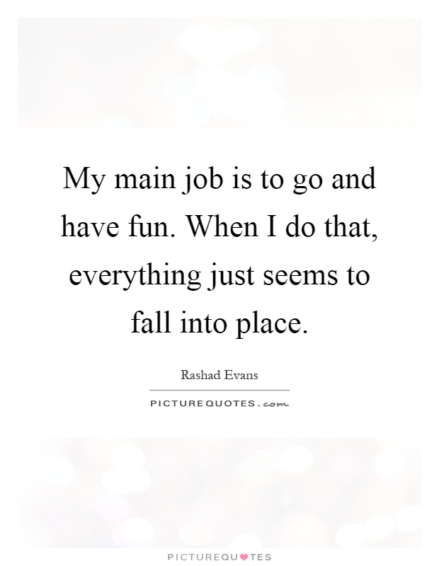 My main job is to go and have fun. When I do that, everything just seems to fall into place Picture Quote #1