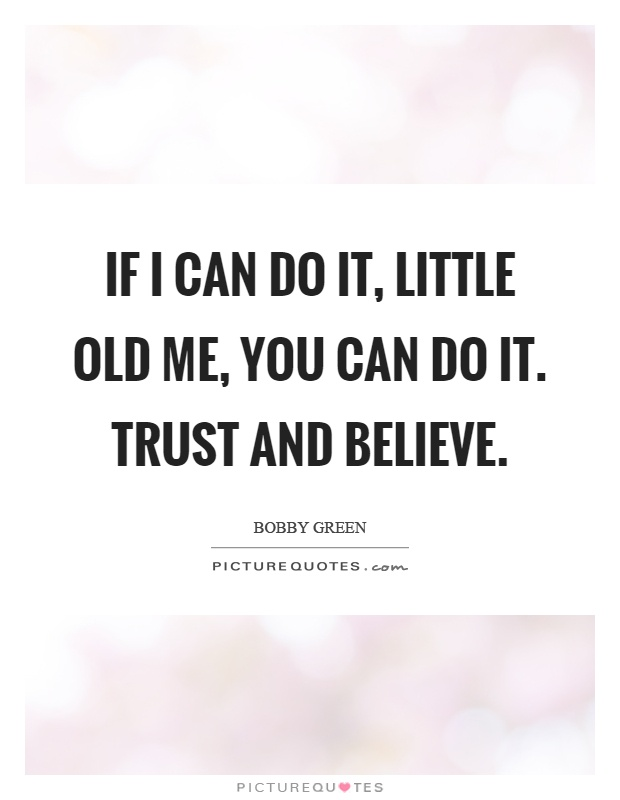 If I can do it, little old me, you can do it. Trust and believe Picture Quote #1