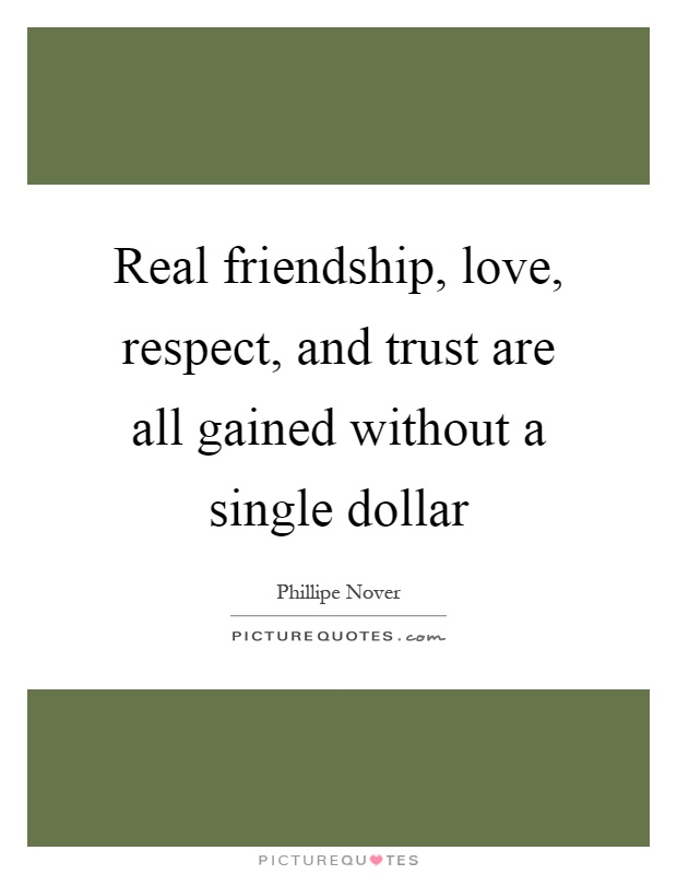 Real friendship, love, respect, and trust are all gained without a single dollar Picture Quote #1