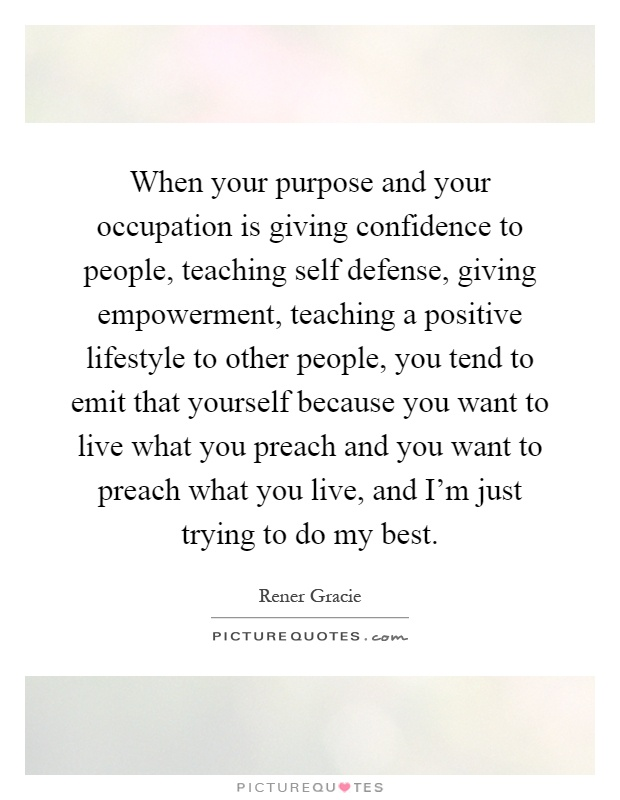 When your purpose and your occupation is giving confidence to people, teaching self defense, giving empowerment, teaching a positive lifestyle to other people, you tend to emit that yourself because you want to live what you preach and you want to preach what you live, and I'm just trying to do my best Picture Quote #1