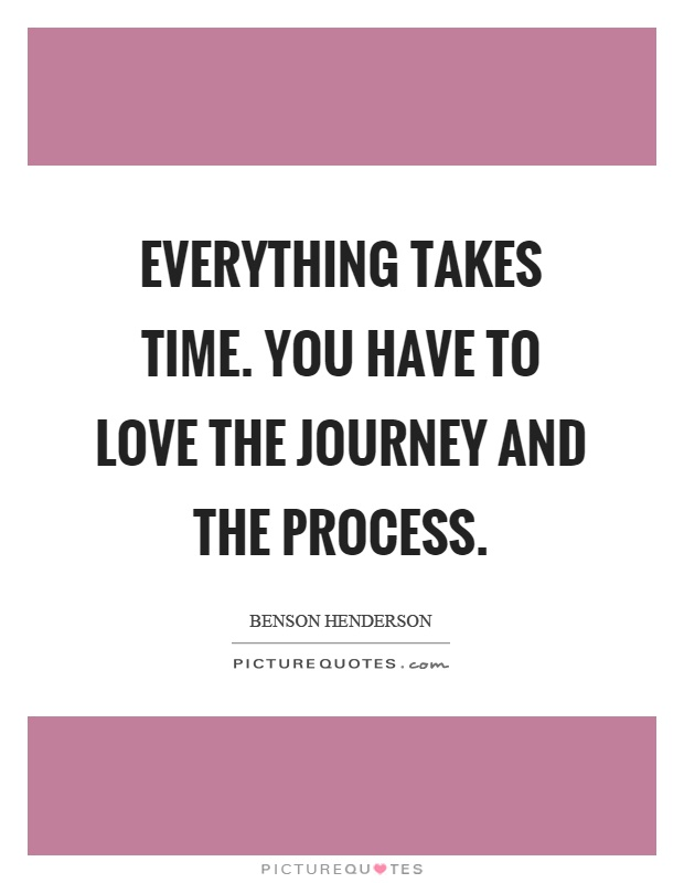 Everything takes time. You have to love the journey and the process Picture Quote #1