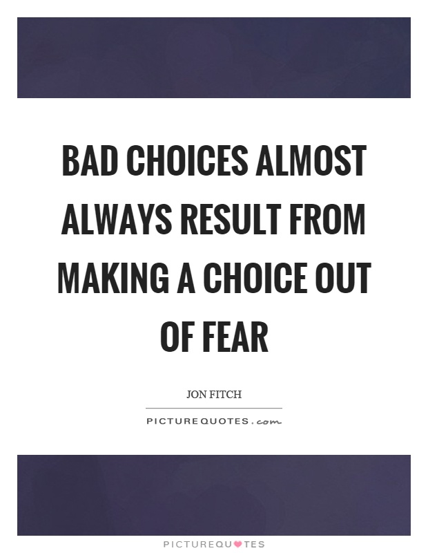 Bad choices almost always result from making a choice out of fear Picture Quote #1