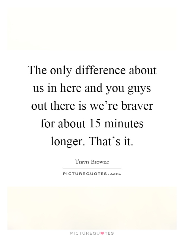 The only difference about us in here and you guys out there is we're braver for about 15 minutes longer. That's it Picture Quote #1