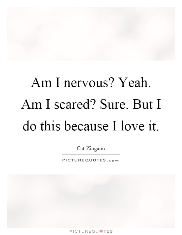 Am I nervous? Yeah. Am I scared? Sure. But I do this because I love it Picture Quote #1
