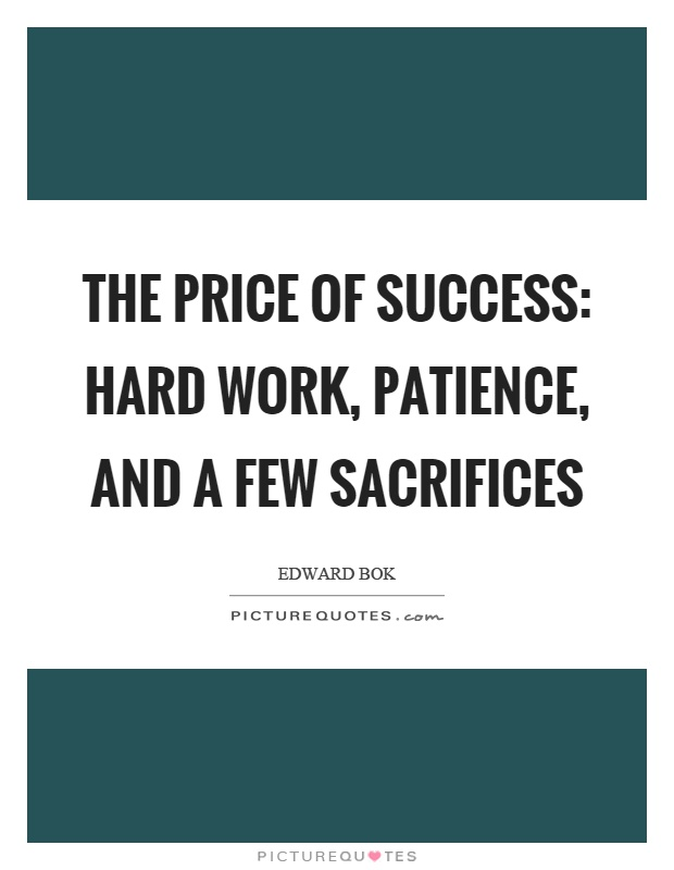 The price of success: hard work, patience, and a few sacrifices Picture Quote #1