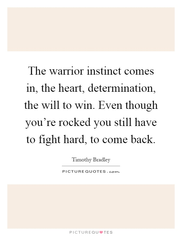 The warrior instinct comes in, the heart, determination, the will to win. Even though you're rocked you still have to fight hard, to come back Picture Quote #1