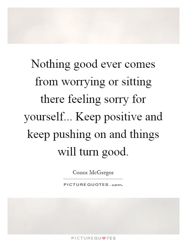Nothing good ever comes from worrying or sitting there feeling sorry for yourself... Keep positive and keep pushing on and things will turn good Picture Quote #1