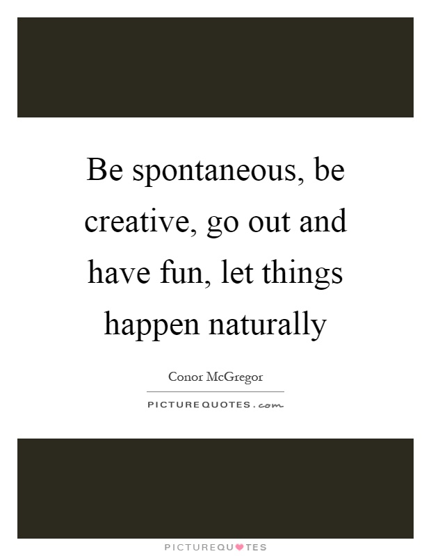 Be spontaneous, be creative, go out and have fun, let things happen naturally Picture Quote #1
