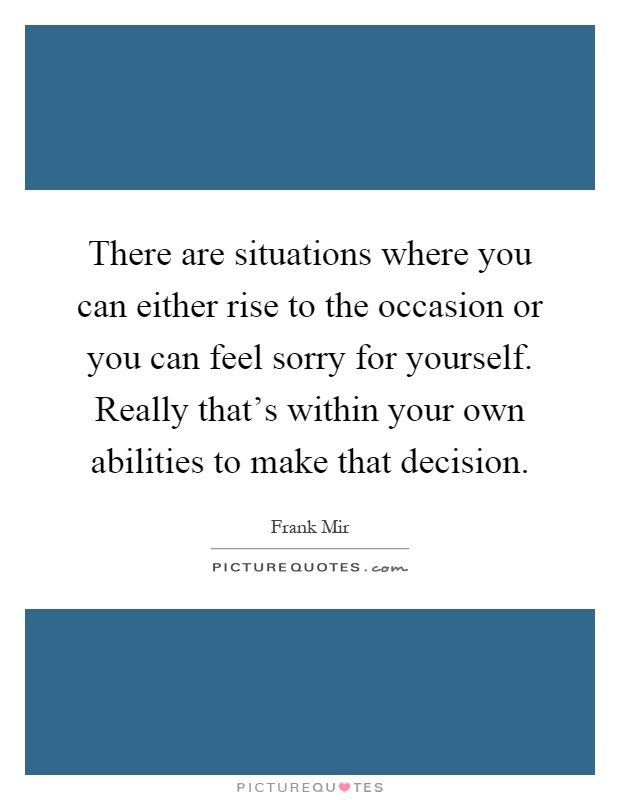 There are situations where you can either rise to the occasion or you can feel sorry for yourself. Really that's within your own abilities to make that decision Picture Quote #1