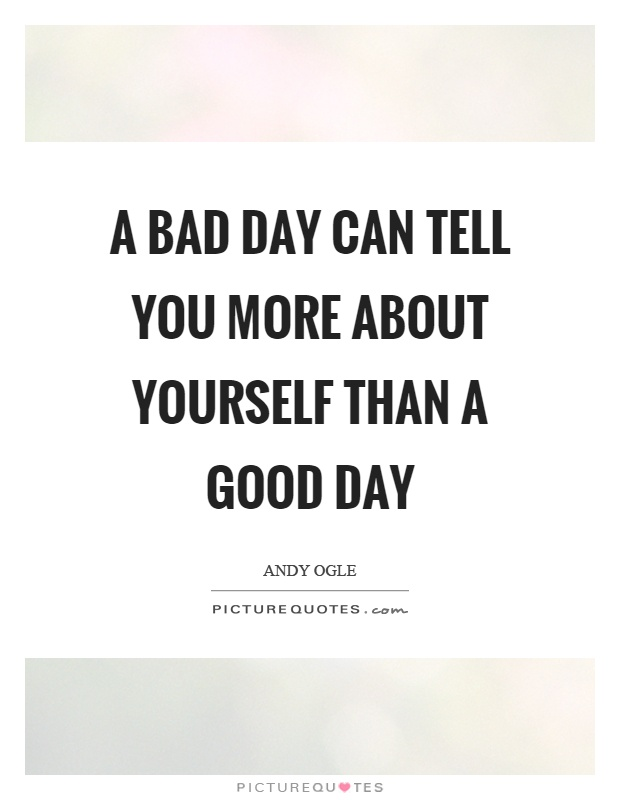 A bad day can tell you more about yourself than a good day Picture Quote #1
