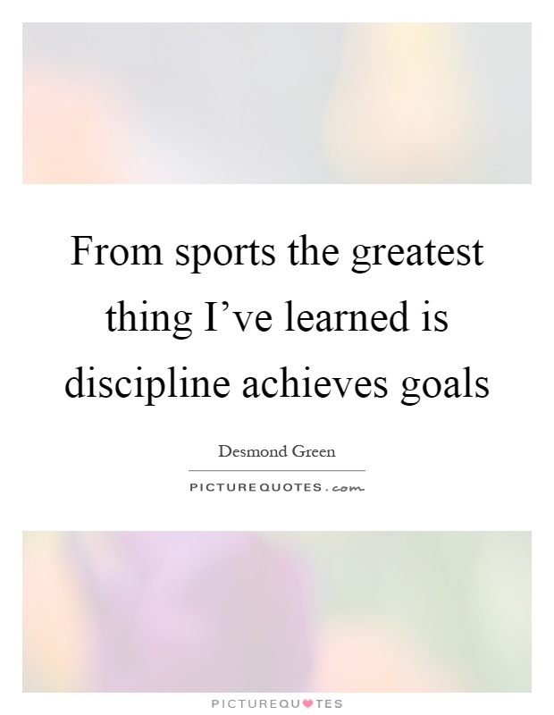 From sports the greatest thing I've learned is discipline achieves goals Picture Quote #1