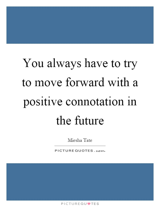 You always have to try to move forward with a positive connotation in the future Picture Quote #1