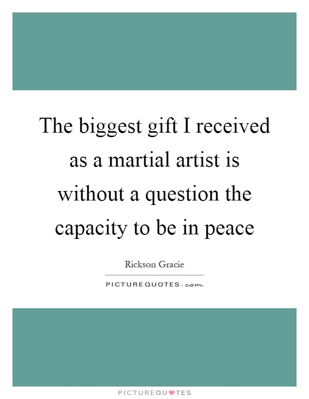 The biggest gift I received as a martial artist is without a question the capacity to be in peace Picture Quote #1