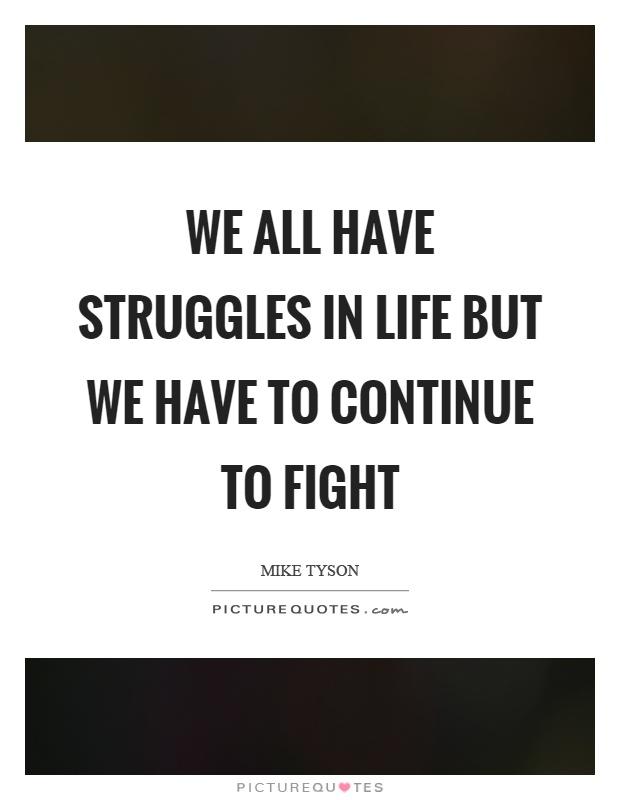 We all have struggles in life but we have to continue to fight Picture Quote #1