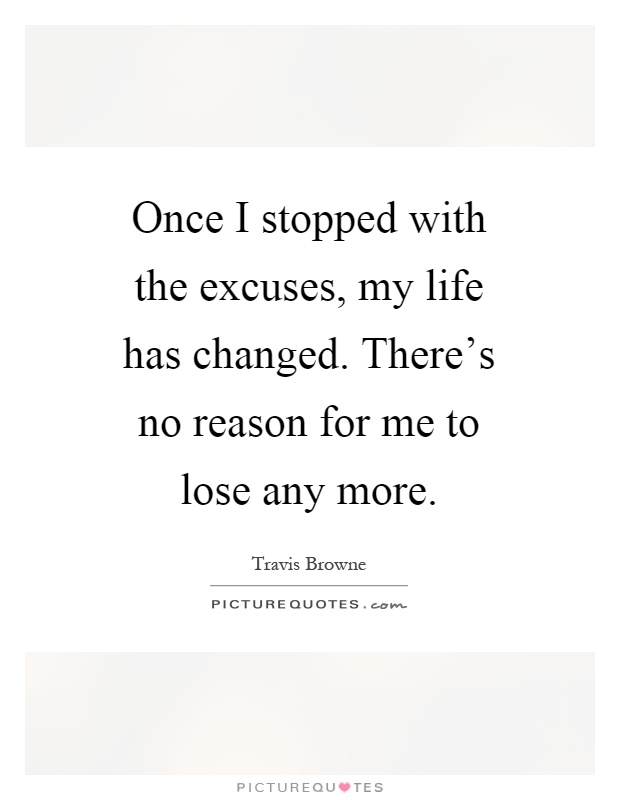 Once I stopped with the excuses, my life has changed. There's no reason for me to lose any more Picture Quote #1
