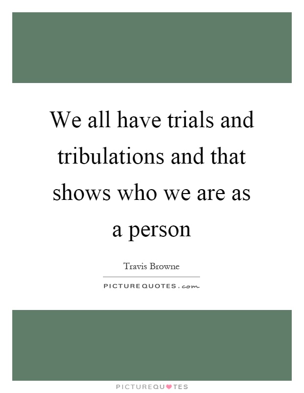We all have trials and tribulations and that shows who we are as a person Picture Quote #1