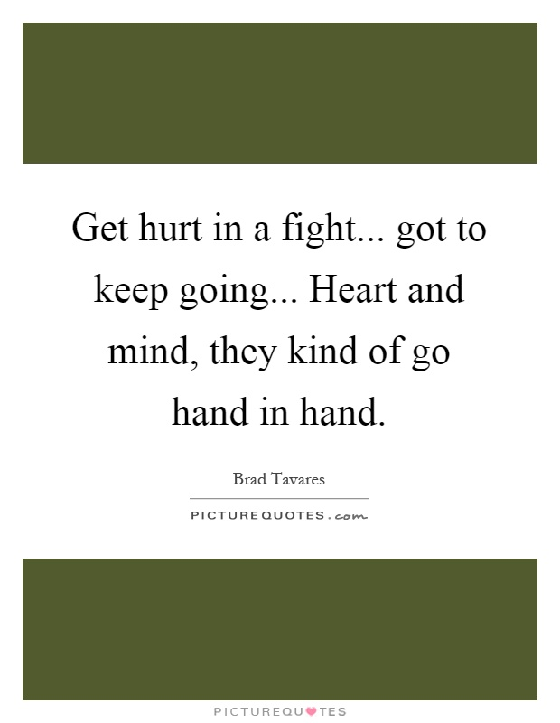 Get hurt in a fight... got to keep going... Heart and mind, they kind of go hand in hand Picture Quote #1