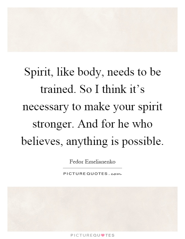 Spirit, like body, needs to be trained. So I think it's necessary to make your spirit stronger. And for he who believes, anything is possible Picture Quote #1