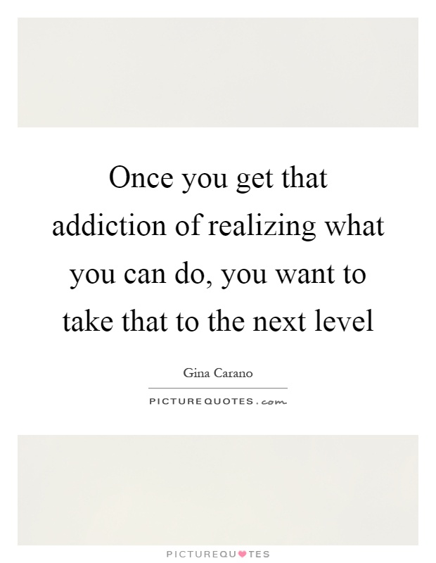 Once you get that addiction of realizing what you can do, you want to take that to the next level Picture Quote #1