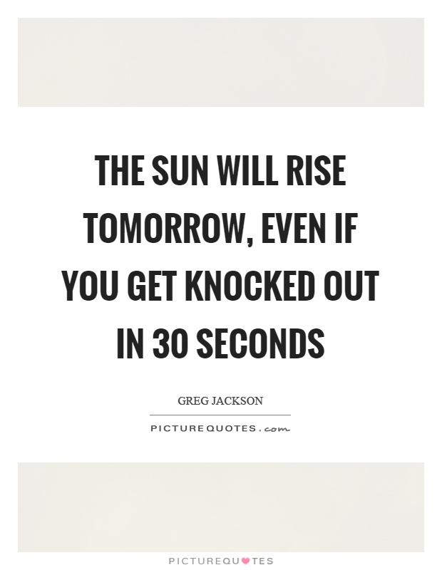 The sun will rise tomorrow, even if you get knocked out in 30 seconds Picture Quote #1