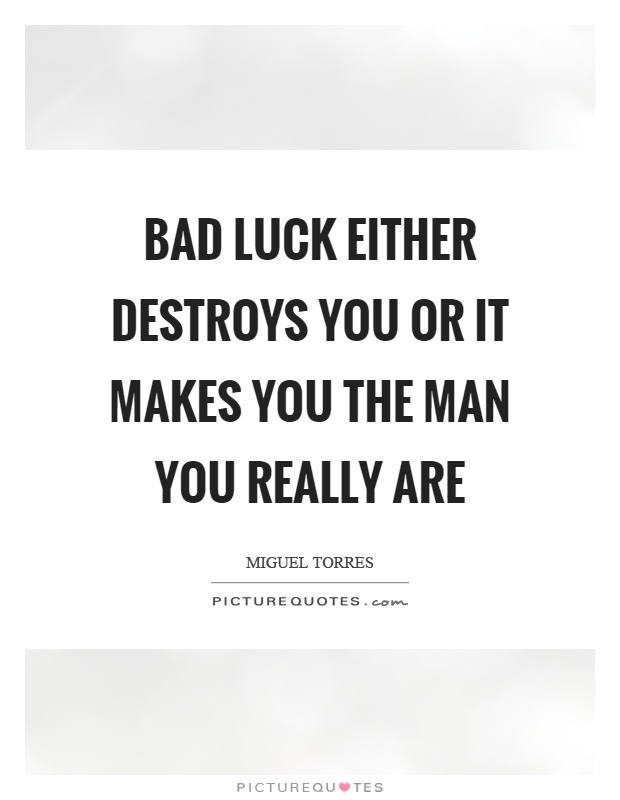 Bad luck either destroys you or it makes you the man you really are Picture Quote #1