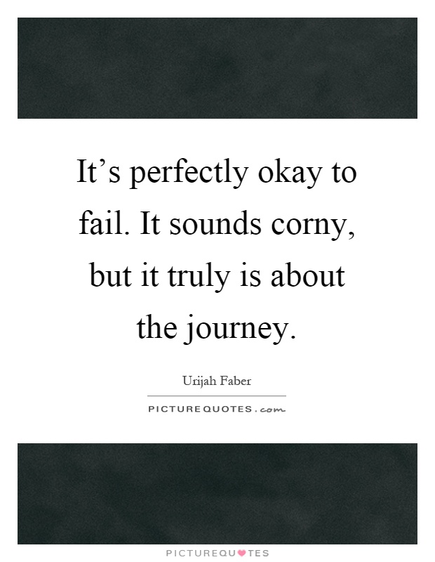 It's perfectly okay to fail. It sounds corny, but it truly is about the journey Picture Quote #1