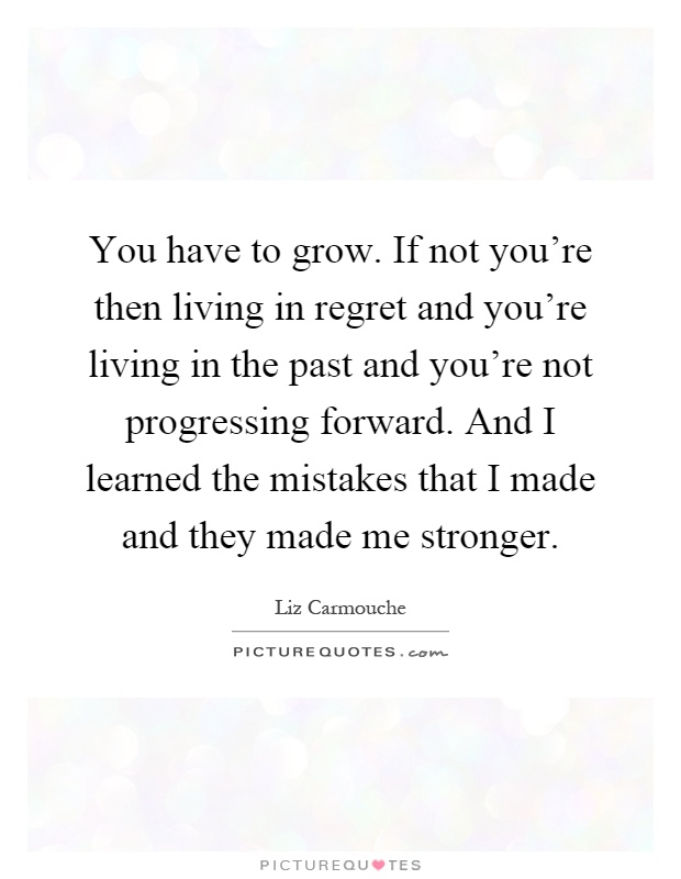 You have to grow. If not you're then living in regret and you're living in the past and you're not progressing forward. And I learned the mistakes that I made and they made me stronger Picture Quote #1