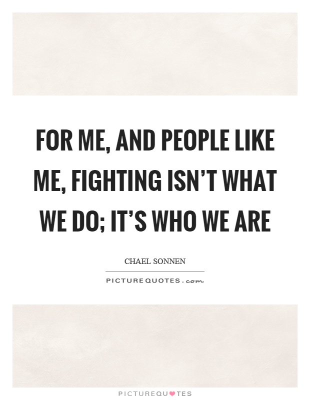 For me, and people like me, fighting isn't what we do; it's who we are Picture Quote #1