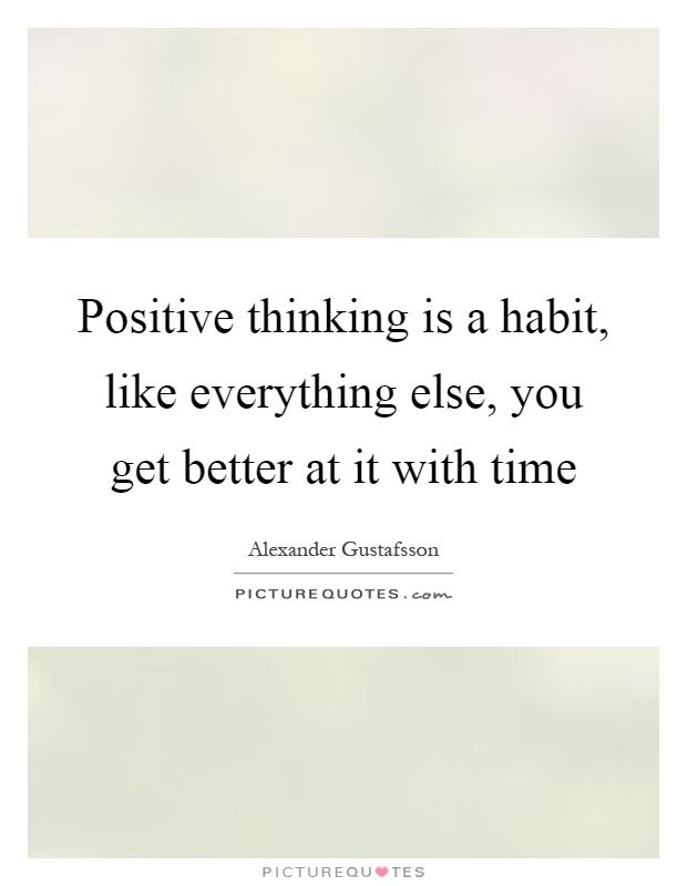 Positive thinking is a habit, like everything else, you get better at it with time Picture Quote #1