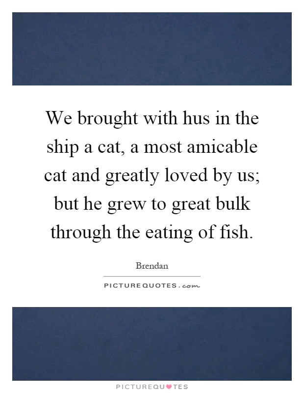 We brought with hus in the ship a cat, a most amicable cat and greatly loved by us; but he grew to great bulk through the eating of fish Picture Quote #1