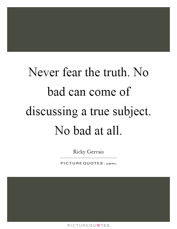Never fear the truth. No bad can come of discussing a true subject. No bad at all Picture Quote #1