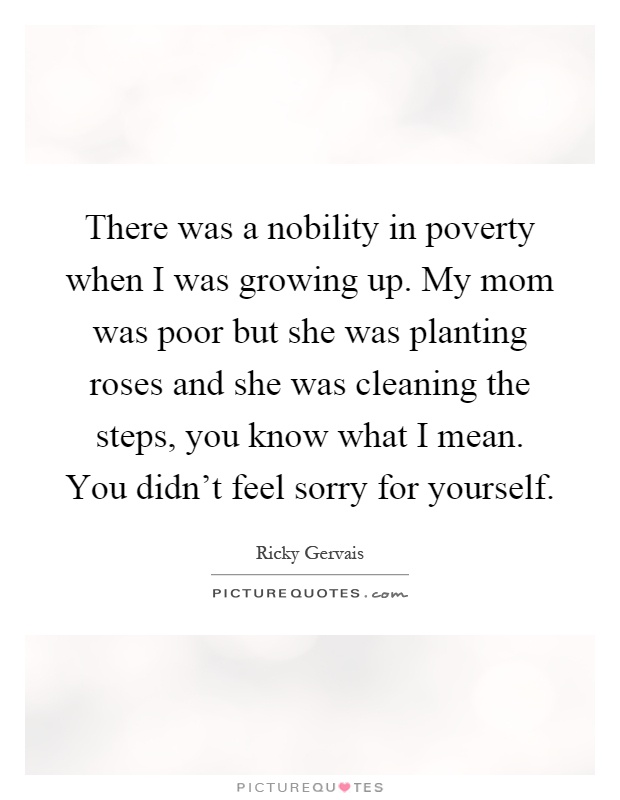 There was a nobility in poverty when I was growing up. My mom was poor but she was planting roses and she was cleaning the steps, you know what I mean. You didn't feel sorry for yourself Picture Quote #1