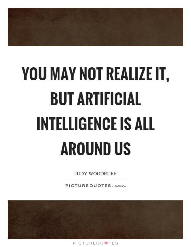 You may not realize it, but artificial intelligence is all...  Picture Quotes