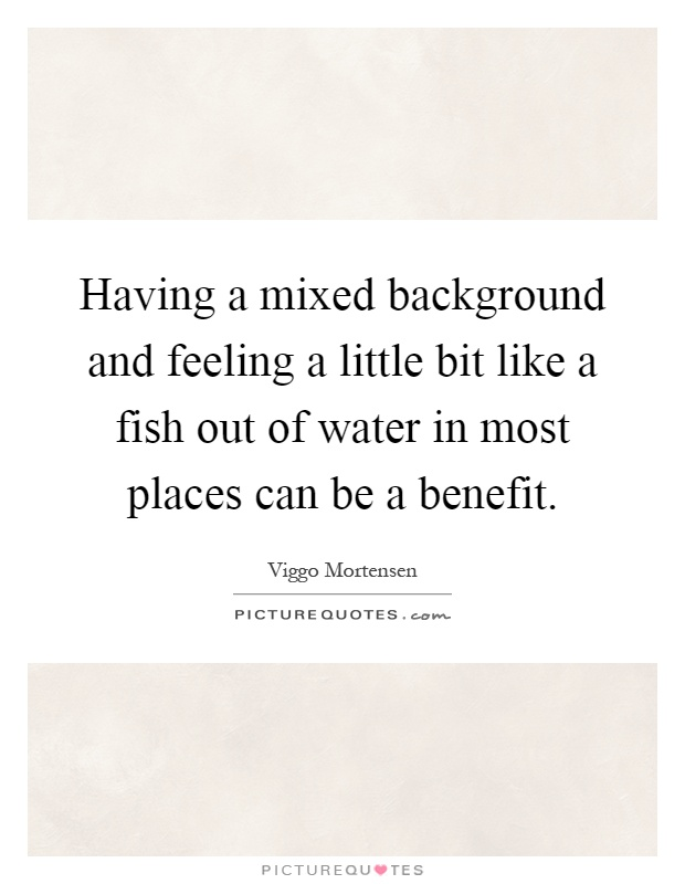 Having a mixed background and feeling a little bit like a fish out of water in most places can be a benefit Picture Quote #1