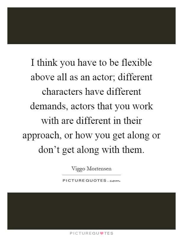 I think you have to be flexible above all as an actor; different characters have different demands, actors that you work with are different in their approach, or how you get along or don't get along with them Picture Quote #1