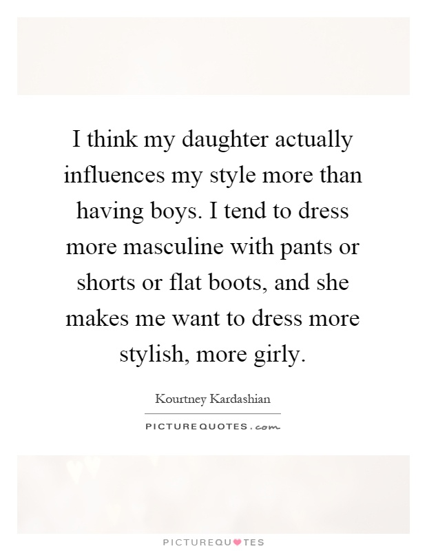 I think my daughter actually influences my style more than having boys. I tend to dress more masculine with pants or shorts or flat boots, and she makes me want to dress more stylish, more girly Picture Quote #1